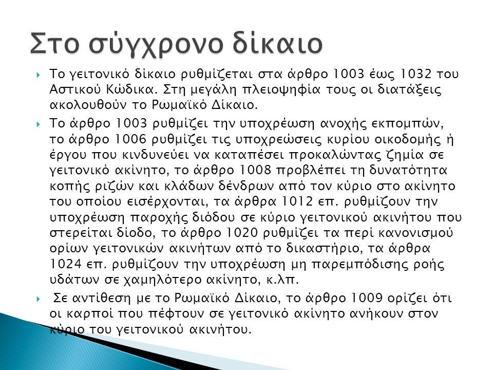  Το γειτονικό δίκαιο ρυθμίζεται στα άρθρο 1003 έως 1032 του Αστικού Κώδικα. Στη μεγάλη πλειοψηφία τους οι διατάξεις ακολουθούν το Ρωμαϊκό Δίκαιο.  Τ