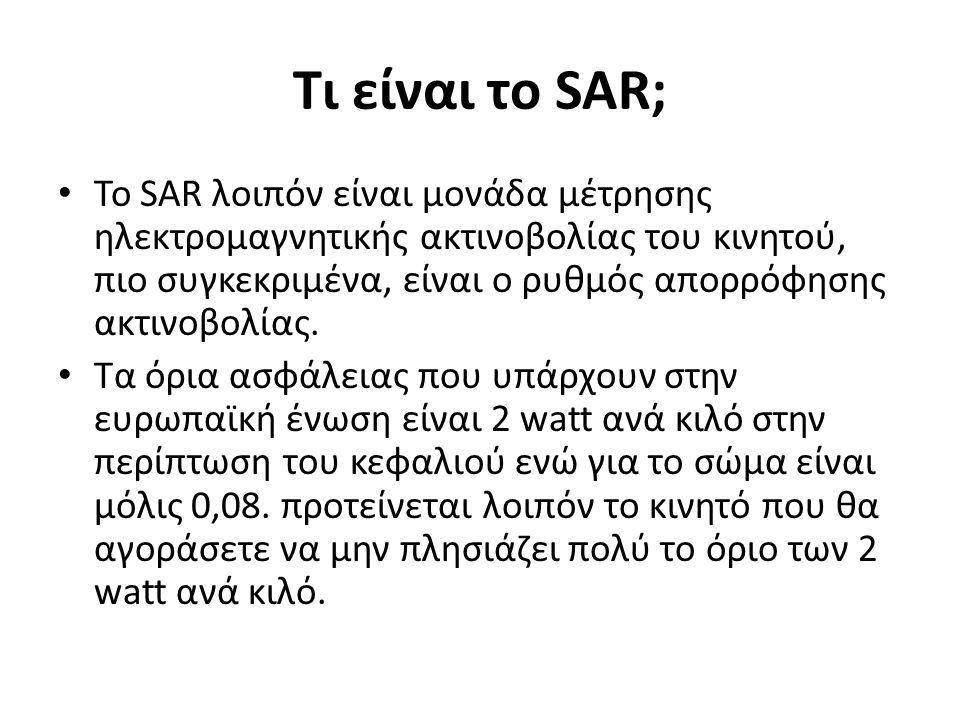 Τι είναι το SAR; • Το SAR λοιπόν είναι μονάδα μέτρησης ηλεκτρομαγνητικής ακτινοβολίας του κινητού, πιο συγκεκριμένα, είναι ο ρυθμός απορρόφησης ακτινοβολίας.