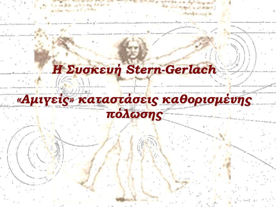 Η Συσκευή Stern-Gerlach «Αμιγείς» καταστάσεις καθορισμένης πόλωσης