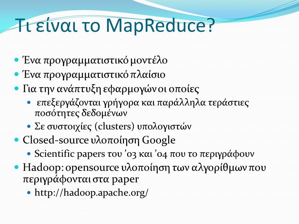 Τι είναι το MapReduce?  Ένα προγραμματιστικό μοντέλο  Ένα προγραμματιστικό πλαίσιο  Για την ανάπτυξη εφαρμογών οι οποίες  επεξεργάζονται γρήγορα κ