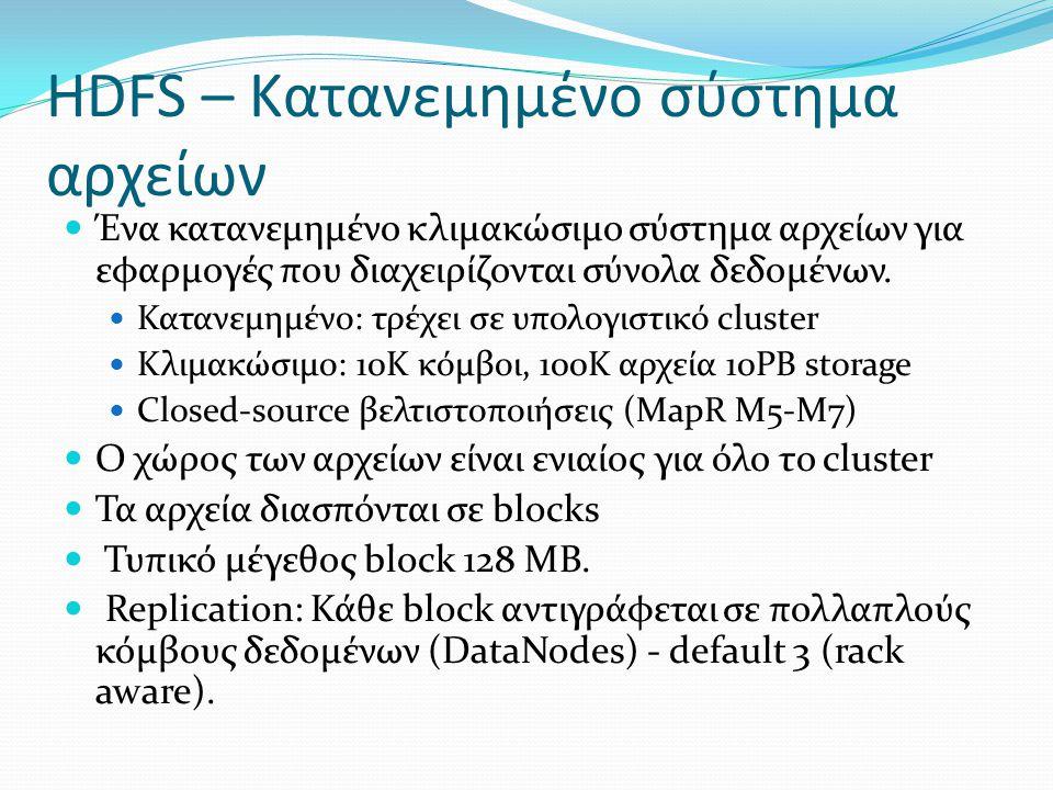 HDFS – Κατανεμημένο σύστημα αρχείων  Ένα κατανεμημένο κλιμακώσιμο σύστημα αρχείων για εφαρμογές που διαχειρίζονται σύνολα δεδομένων.  Κατανεμημένο: