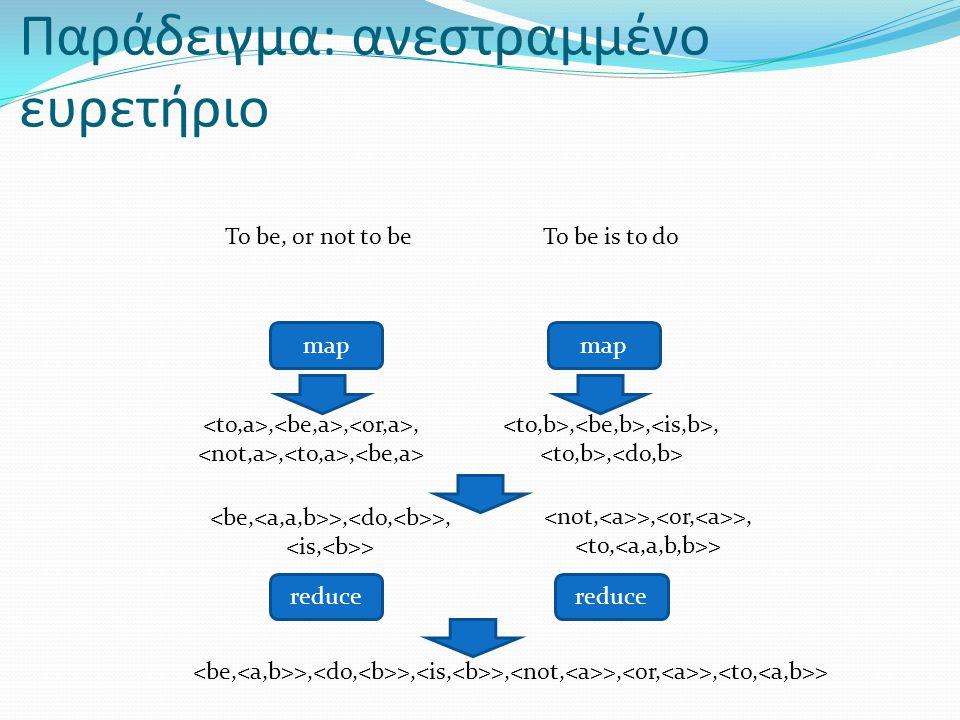 Παράδειγμα: ανεστραμμένο ευρετήριο To be, or not to be map reduce,,,,, >, >, >, >, >, >,,,, >, >, > >, >, > To be is to do