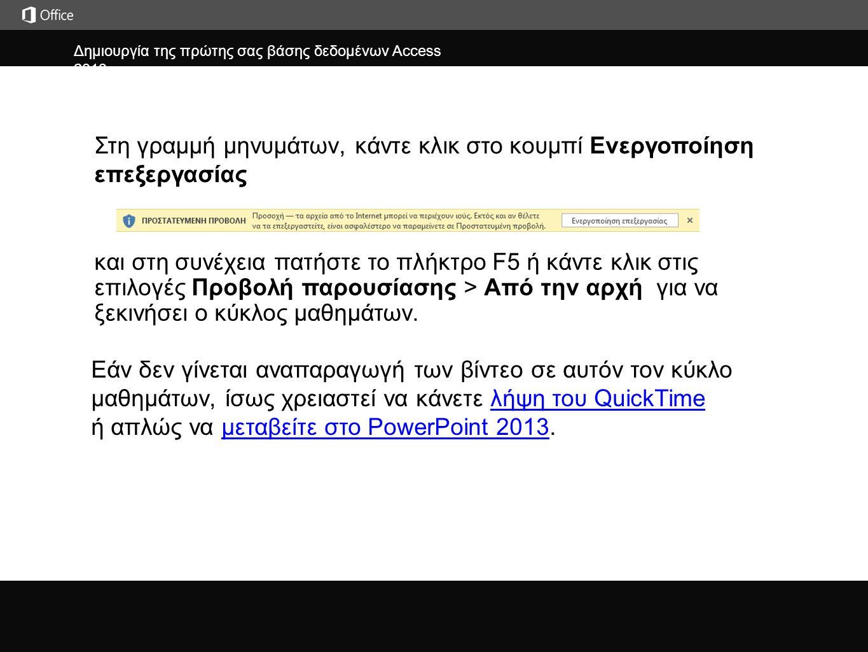 Δημιουργία της πρώτης σας βάσης δεδομένων Access 2013 j και στη συνέχεια πατήστε το πλήκτρο F5 ή κάντε κλικ στις επιλογές Προβολή παρουσίασης > Από την αρχή για να ξεκινήσει ο κύκλος μαθημάτων.