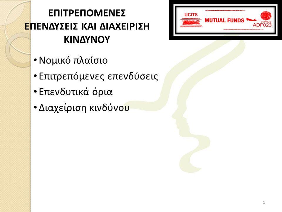 • Κεφάλαιο 3, Υποκεφάλαιο 1, Υποχρεώσεις σχετικά με την επενδυτική πολιτική των ΟΣΕΚΑ (Άρθρα 40-49) του Νόμου • Οδηγία ΟΔ78-2012-13 της Επιτροπής Κεφαλαιαγοράς για τις επιτρεπόμενες μορφές επενδύσεων από τους ΟΣΕΚΑ • Οδηγία ΟΔ78-2012-03 της Επιτροπής Κεφαλαιαγοράς όσον αφορά την οργάνωση, τη δομή και την άσκηση επιχειρηματικής δραστηριότητας των Εταιριών Διαχείρισης, τις συγκρούσεις συμφερόντων και τη διαχείριση κινδύνων στον τομέα της συλλογικής διαχείρισης, καθώς και το περιεχόμενο της συμφωνίας μεταξύ του Θεματοφύλακα και της Εταιρίας Διαχείρισης Νομικό πλαίσιο 2