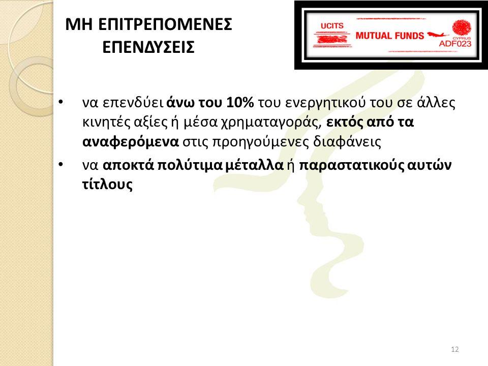 • να επενδύει άνω του 10% του ενεργητικού του σε άλλες κινητές αξίες ή μέσα χρηματαγοράς, εκτός από τα αναφερόμενα στις προηγούμενες διαφάνεις • να αποκτά πολύτιμα μέταλλα ή παραστατικούς αυτών τίτλους MH ΕΠΙΤΡΕΠΟΜΕΝΕΣ ΕΠΕΝΔΥΣΕΙΣ 12