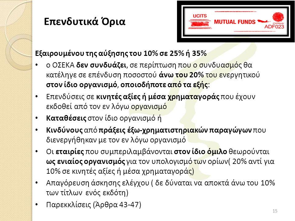 Εξαιρουμένου της αύξησης του 10% σε 25% ή 35% • ο ΟΣΕΚΑ δεν συνδυάζει, σε περίπτωση που ο συνδυασμός θα κατέληγε σε επένδυση ποσοστού άνω του 20% του ενεργητικού στον ίδιο οργανισμό, οποιοδήποτε από τα εξής: • Επενδύσεις σε κινητές αξίες ή μέσα χρηματαγοράς που έχουν εκδοθεί από τον εν λόγω οργανισμό • Καταθέσεις στον ίδιο οργανισμό ή • Κινδύνους από πράξεις έξω-χρηματιστηριακών παραγώγων που διενεργήθηκαν με τον εν λόγω οργανισμό • Οι εταιρίες που συμπεριλαμβάνονται στον ίδιο όμιλο θεωρούνται ως ενιαίος οργανισμός για τον υπολογισμό των ορίων( 20% αντί για 10% σε κινητές αξίες ή μέσα χρηματαγοράς) • Απαγόρευση άσκησης ελέγχου ( δε δύναται να αποκτά άνω του 10% των τίτλων ενός εκδότη) • Παρεκκλίσεις (Άρθρα 43-47) Επενδυτικά Όρια 15