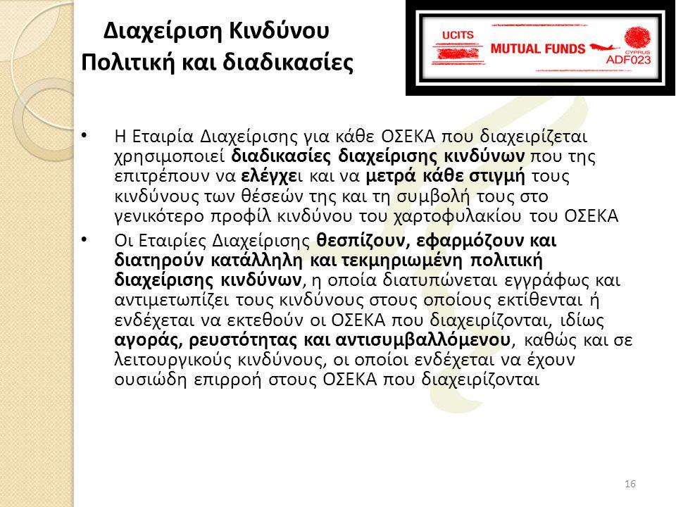 • Η Εταιρία Διαχείρισης για κάθε ΟΣΕΚΑ που διαχειρίζεται χρησιμοποιεί διαδικασίες διαχείρισης κινδύνων που της επιτρέπουν να ελέγχει και να μετρά κάθε στιγμή τους κινδύνους των θέσεών της και τη συμβολή τους στο γενικότερο προφίλ κινδύνου του χαρτοφυλακίου του ΟΣΕΚΑ • Οι Εταιρίες Διαχείρισης θεσπίζουν, εφαρμόζουν και διατηρούν κατάλληλη και τεκμηριωμένη πολιτική διαχείρισης κινδύνων, η οποία διατυπώνεται εγγράφως και αντιμετωπίζει τους κινδύνους στους οποίους εκτίθενται ή ενδέχεται να εκτεθούν οι ΟΣΕΚΑ που διαχειρίζονται, ιδίως αγοράς, ρευστότητας και αντισυμβαλλόμενου, καθώς και σε λειτουργικούς κινδύνους, οι οποίοι ενδέχεται να έχουν ουσιώδη επιρροή στους ΟΣΕΚΑ που διαχειρίζονται Διαχείριση Κινδύνου Πολιτική και διαδικασίες 16