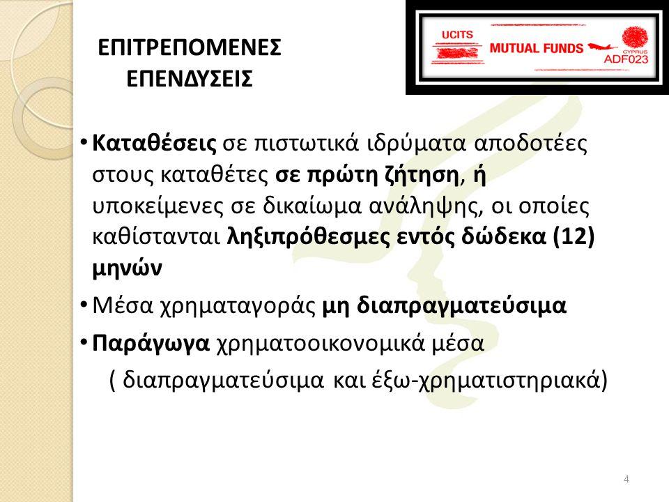 • Καταθέσεις σε πιστωτικά ιδρύματα αποδοτέες στους καταθέτες σε πρώτη ζήτηση, ή υποκείμενες σε δικαίωμα ανάληψης, οι οποίες καθίστανται ληξιπρόθεσμες εντός δώδεκα (12) μηνών • Μέσα χρηματαγοράς μη διαπραγματεύσιμα • Παράγωγα χρηματοοικονομικά μέσα ( διαπραγματεύσιμα και έξω-χρηματιστηριακά) ΕΠΙΤΡΕΠΟΜΕΝΕΣ ΕΠΕΝΔΥΣΕΙΣ 4