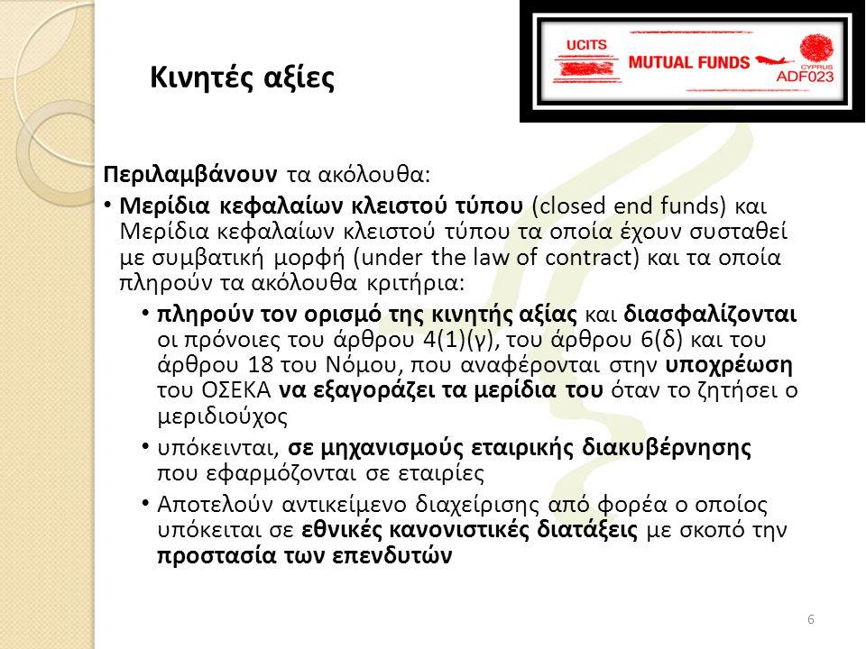 Περιλαμβάνουν τα ακόλουθα: • Μερίδια κεφαλαίων κλειστού τύπου (closed end funds) και Μερίδια κεφαλαίων κλειστού τύπου τα οποία έχουν συσταθεί με συμβατική μορφή (under the law of contract) και τα οποία πληρούν τα ακόλουθα κριτήρια: • πληρούν τον ορισμό της κινητής αξίας και διασφαλίζονται οι πρόνοιες του άρθρου 4(1)(γ), του άρθρου 6(δ) και του άρθρου 18 του Νόμου, που αναφέρονται στην υποχρέωση του ΟΣΕΚΑ να εξαγοράζει τα μερίδια του όταν το ζητήσει ο μεριδιούχος • υπόκεινται, σε μηχανισμούς εταιρικής διακυβέρνησης που εφαρμόζονται σε εταιρίες • Αποτελούν αντικείμενο διαχείρισης από φορέα ο οποίος υπόκειται σε εθνικές κανονιστικές διατάξεις με σκοπό την προστασία των επενδυτών Κινητές αξίες 6