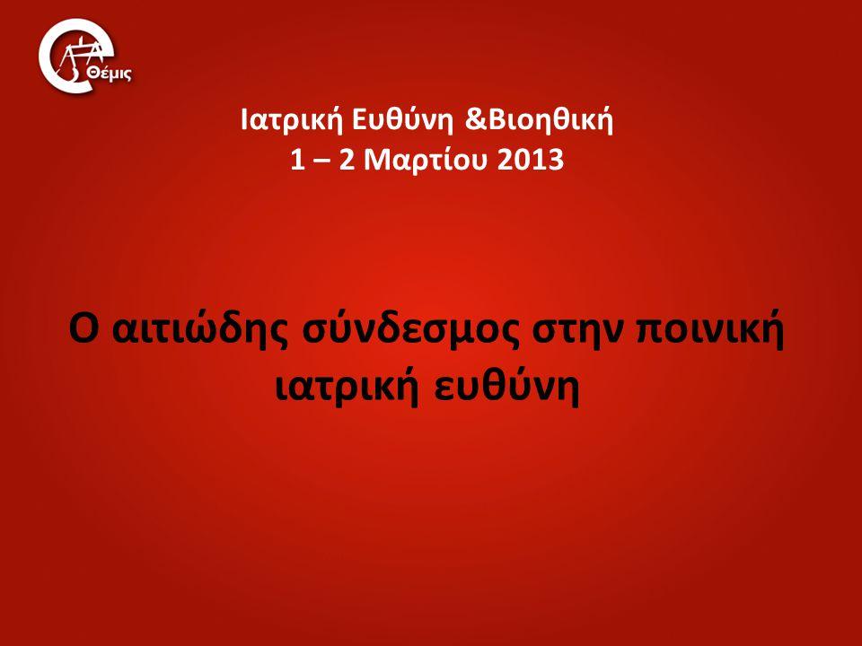 Ιατρική Ευθύνη &Βιοηθική 1 – 2 Μαρτίου 2013 Ο αιτιώδης σύνδεσμος στην ποινική ιατρική ευθύνη