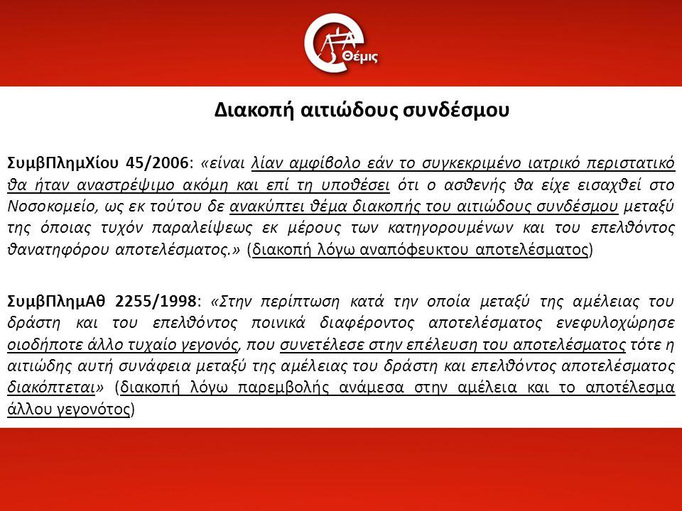 Διακοπή αιτιώδους συνδέσμου ΣυμβΠλημΧίου 45/2006: «είναι λίαν αμφίβολο εάν το συγκεκριμένο ιατρικό περιστατικό θα ήταν αναστρέψιμο ακόμη και επί τη υποθέσει ότι ο ασθενής θα είχε εισαχθεί στο Νοσοκομείο, ως εκ τούτου δε ανακύπτει θέμα διακοπής του αιτιώδους συνδέσμου μεταξύ της όποιας τυχόν παραλείψεως εκ μέρους των κατηγορουμένων και του επελθόντος θανατηφόρου αποτελέσματος.» (διακοπή λόγω αναπόφευκτου αποτελέσματος) ΣυμβΠλημΑθ 2255/1998: «Στην περίπτωση κατά την οποία μεταξύ της αμέλειας του δράστη και του επελθόντος ποινικά διαφέροντος αποτελέσματος ενεφυλοχώρησε οιοδήποτε άλλο τυχαίο γεγονός, που συνετέλεσε στην επέλευση του αποτελέσματος τότε η αιτιώδης αυτή συνάφεια μεταξύ της αμέλειας του δράστη και επελθόντος αποτελέσματος διακόπτεται» (διακοπή λόγω παρεμβολής ανάμεσα στην αμέλεια και το αποτέλεσμα άλλου γεγονότος)