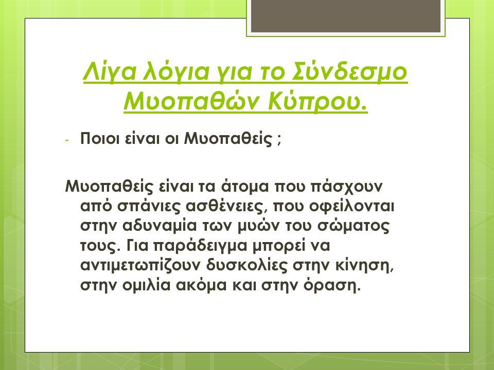 Λίγα λόγια για το Σύνδεσμο Μυοπαθών Κύπρου. - Ποιοι είναι οι Μυοπαθείς ; Μυοπαθείς είναι τα άτομα που πάσχουν από σπάνιες ασθένειες, που οφείλονται στ
