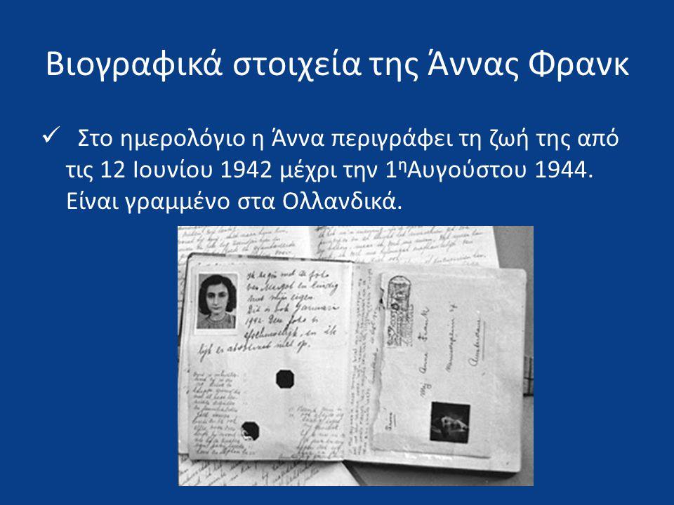  Στο ημερολόγιο η Άννα περιγράφει τη ζωή της από τις 12 Ιουνίου 1942 μέχρι την 1 η Αυγούστου 1944. Είναι γραμμένο στα Ολλανδικά.