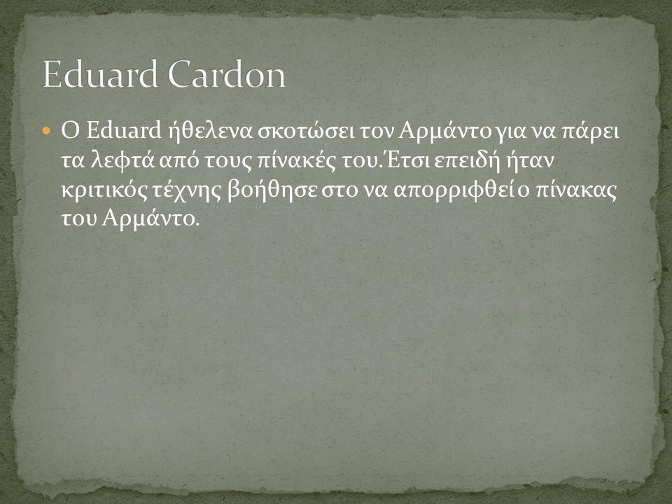  O Eduard ήθελενα σκοτώσει τον Αρμάντο για να πάρει τα λεφτά από τους πίνακές του.Έτσι επειδή ήταν κριτικός τέχνης βοήθησε στο να απορριφθεί ο πίνακα