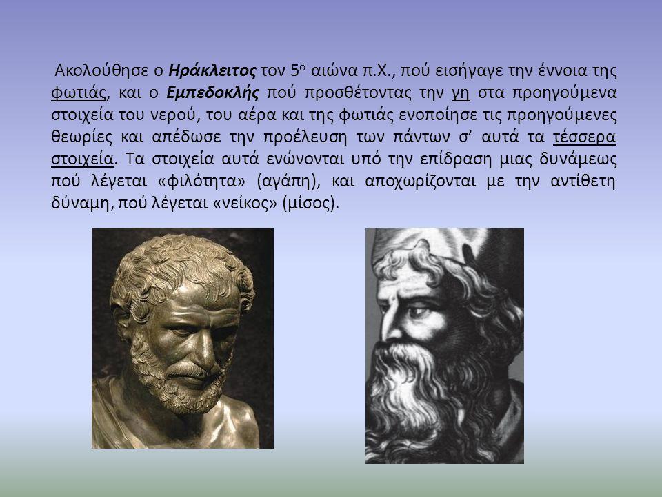 Ακολούθησε ο Ηράκλειτος τον 5 ο αιώνα π.Χ., πού εισήγαγε την έννοια της φωτιάς, και ο Εμπεδοκλής πού προσθέτοντας την γη στα προηγούμενα στοιχεία του