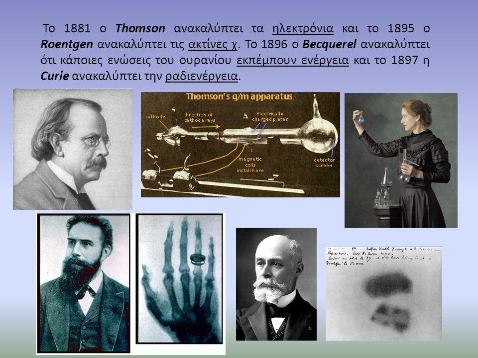Το 1881 ο Thomson ανακαλύπτει τα ηλεκτρόνια και το 1895 ο Roentgen ανακαλύπτει τις ακτίνες χ. Το 1896 ο Becquerel ανακαλύπτει ότι κάποιες ενώσεις του