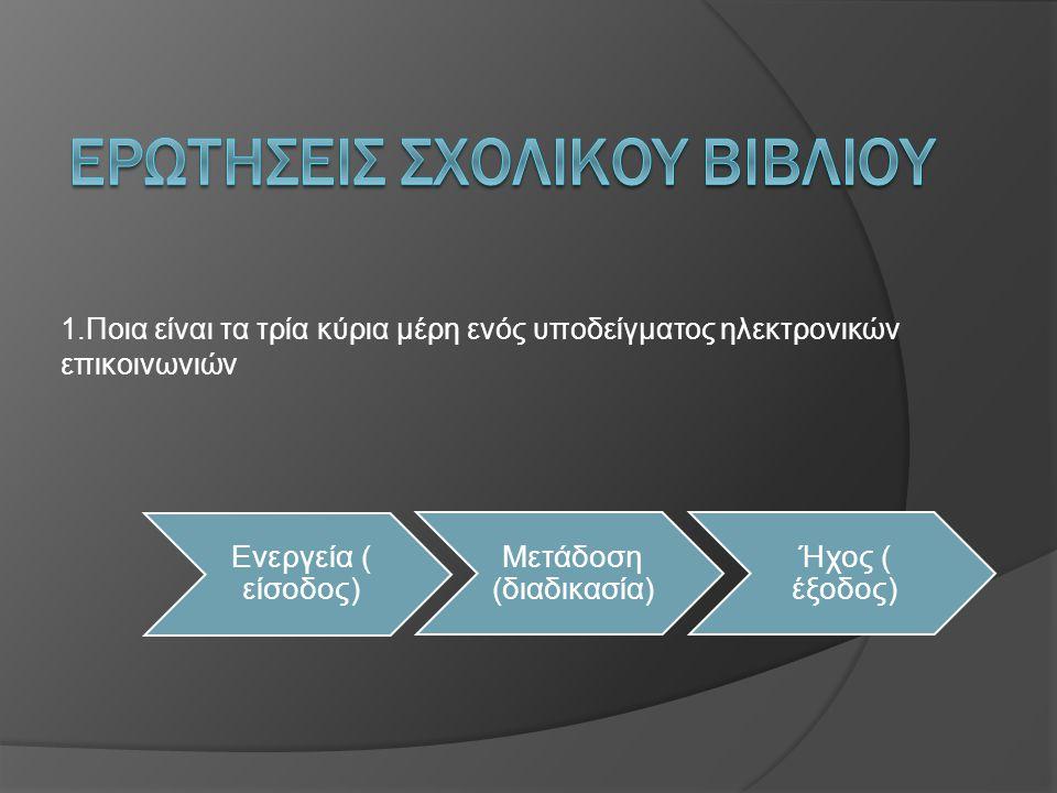 1.Ποια είναι τα τρία κύρια μέρη ενός υποδείγματος ηλεκτρονικών επικοινωνιών Ενεργεία ( είσοδος) Μετάδοση (διαδικασία) Ήχος ( έξοδος)