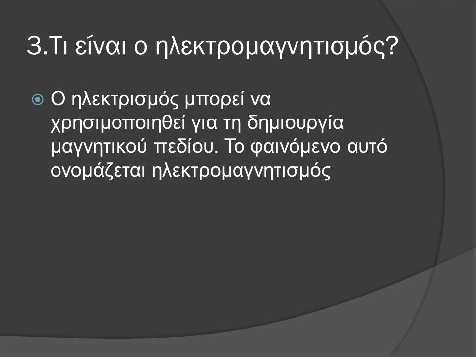 3.Τι είναι ο ηλεκτρομαγνητισμός?  Ο ηλεκτρισμός μπορεί να χρησιμοποιηθεί για τη δημιουργία μαγνητικού πεδίου. Το φαινόμενο αυτό ονομάζεται ηλεκτρομαγ