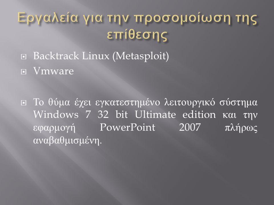  Backtrack Linux (Metasploit)  Vmware  Το θύμα έχει εγκατεστημένο λειτουργικό σύστημα Windows 7 32 bit Ultimate edition και την εφαρμογή PowerPoint 2007 πλήρως αναβαθμισμένη.