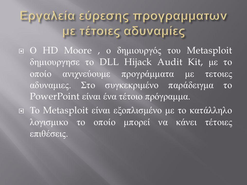  Ο HD Moore, ο δημιουργός του Metasploit δημιουργησε το DLL Hijack Audit Kit, με το οποίο ανιχνεύουμε προγράμματα με τετοιες αδυναμιες.