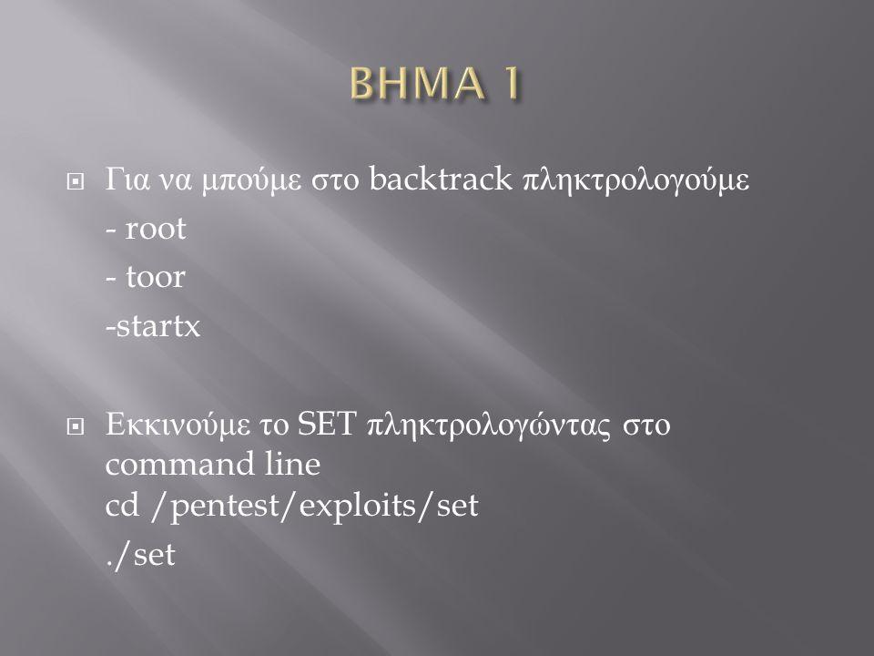  Για να μπούμε στο backtrack πληκτρολογούμε - root - toor -startx  Εκκινούμε το SET πληκτρολογώντας στο command line cd /pentest/exploits/set./set