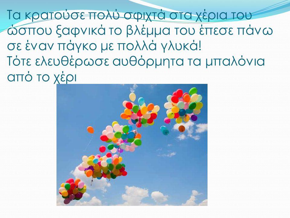 Όταν όμως συνειδητοποίησε ότι δεν κρατούσε πια τα μπαλόνια στεναχωρήθηκε πολύ και έβαλε τα κλάματα.