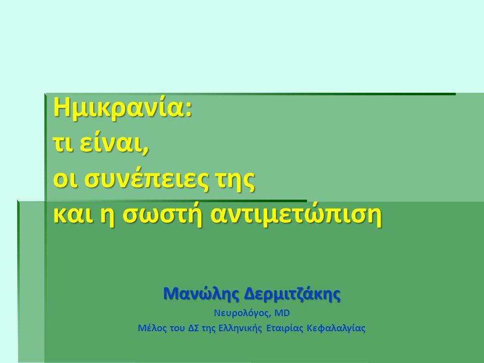 Ημικρανία: τι είναι, οι συνέπειες της και η σωστή αντιμετώπιση Μανώλης Δερμιτζάκης Νευρολόγος, MD Μέλος του ΔΣ της Ελληνικής Εταιρίας Κεφαλαλγίας