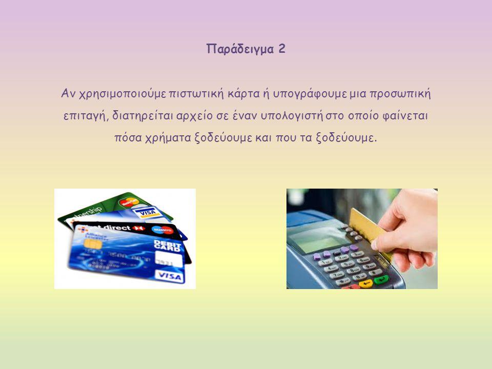 Παράδειγμα 2 Αν χρησιμοποιούμε πιστωτική κάρτα ή υπογράφουμε μια προσωπική επιταγή, διατηρείται αρχείο σε έναν υπολογιστή στο οποίο φαίνεται πόσα χρήματα ξοδεύουμε και που τα ξοδεύουμε.