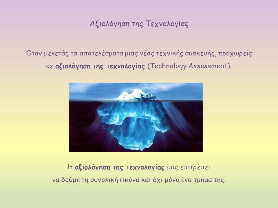 Αξιολόγηση της Τεχνολογίας Όταν μελετάς τα αποτελέσματα μιας νέας τεχνικής συσκευής, προχωρείς σε αξιολόγηση της τεχνολογίας (Technology Assessment).