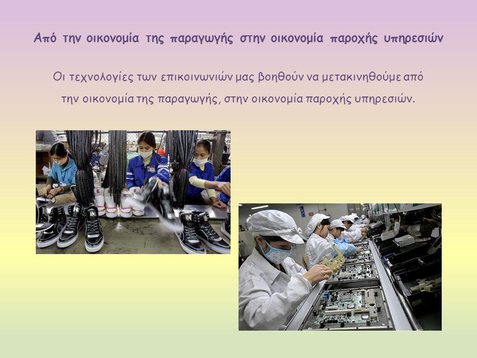 Από την οικονομία της παραγωγής στην οικονομία παροχής υπηρεσιών Οι τεχνολογίες των επικοινωνιών μας βοηθούν να μετακινηθούμε από την οικονομία της παραγωγής, στην οικονομία παροχής υπηρεσιών.
