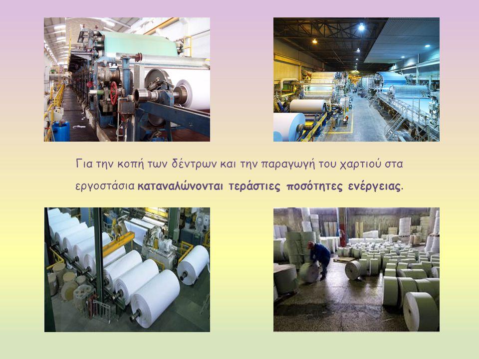 Για την κοπή των δέντρων και την παραγωγή του χαρτιού στα εργοστάσια καταναλώνονται τεράστιες ποσότητες ενέργειας.