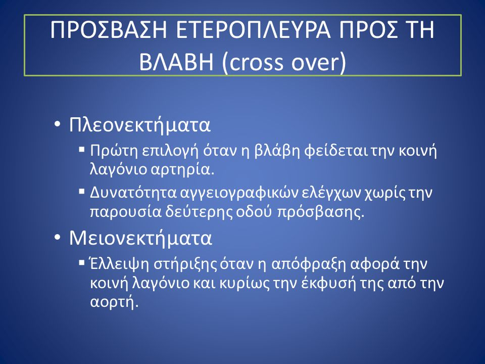 ΠΡΟΣΒΑΣΗ ΕΤΕΡΟΠΛΕΥΡΑ ΠΡΟΣ ΤΗ ΒΛΑΒΗ (cross over) • Πλεονεκτήματα  Πρώτη επιλογή όταν η βλάβη φείδεται την κοινή λαγόνιο αρτηρία.  Δυνατότητα αγγειογρ