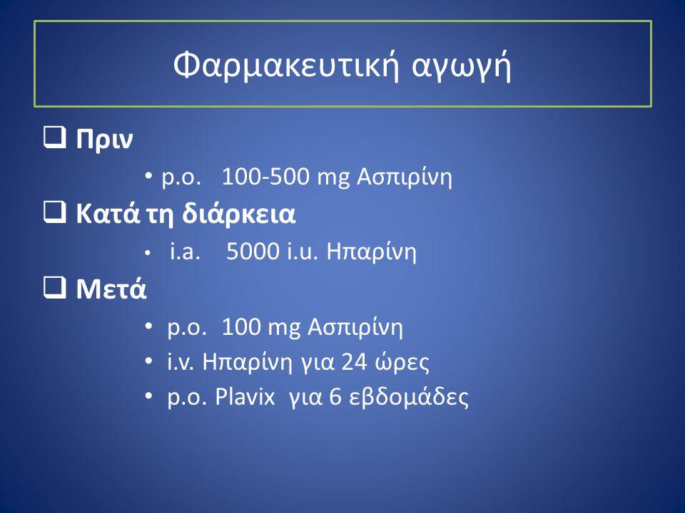Φαρμακευτική αγωγή  Πριν • p.o. 100-500 mg Aσπιρίνη  Κατά τη διάρκεια • i.a. 5000 i.u. Ηπαρίνη  Μετά • p.o. 100 mg Ασπιρίνη • i.v. Hπαρίνη για 24 ώ