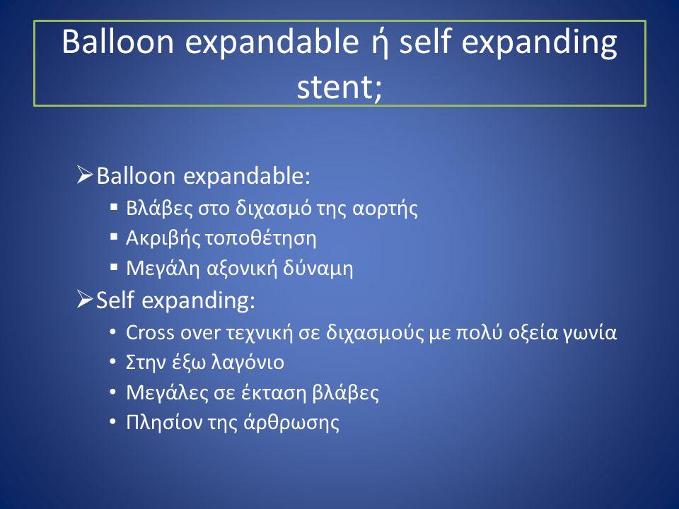 Balloon expandable ή self expanding stent;  Balloon expandable:  Βλάβες στο διχασμό της αορτής  Ακριβής τοποθέτηση  Μεγάλη αξονική δύναμη  Self e