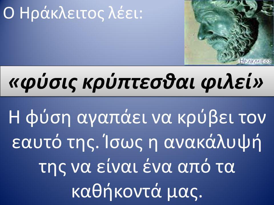 Ο Ηράκλειτος λέει: «φύσις κρύπτεσθαι φιλεί» Η φύση αγαπάει να κρύβει τον εαυτό της.