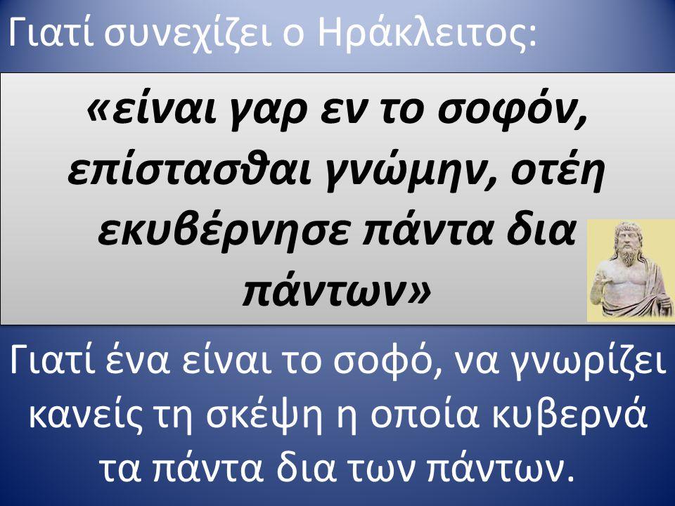 Γιατί συνεχίζει ο Ηράκλειτος: «είναι γαρ εν το σοφόν, επίστασθαι γνώμην, οτέη εκυβέρνησε πάντα δια πάντων» Γιατί ένα είναι το σοφό, να γνωρίζει κανείς τη σκέψη η οποία κυβερνά τα πάντα δια των πάντων.