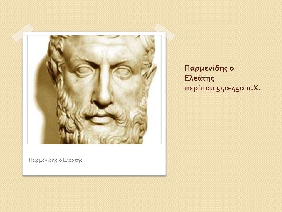Παρμενίδης ο Ελεάτης περίπου 540-450 π. Χ. Παρμενίδης ο Ελεάτης