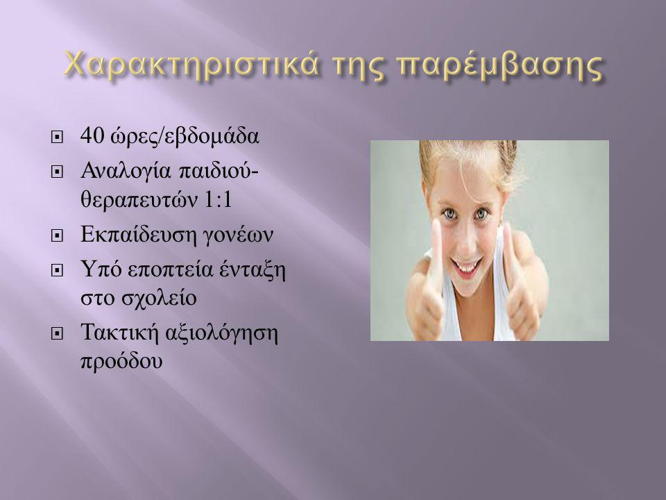  40 ώρες / εβδομάδα  Αναλογία παιδιού - θεραπευτών 1:1  Εκπαίδευση γονέων  Υπό εποπτεία ένταξη στο σχολείο  Τακτική αξιολόγηση προόδου