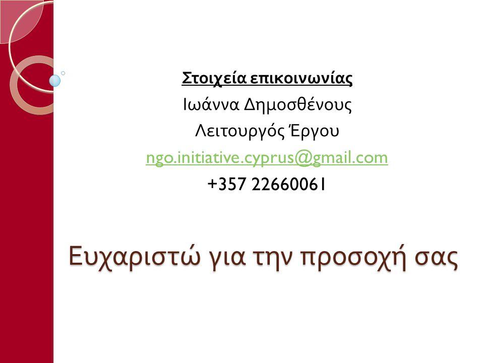 Ευχαριστώ για την προσοχή σας Στοιχεία επικοινωνίας Ιωάννα Δημοσθένους Λειτουργός Έργου ngo.initiative.cyprus@gmail.com +357 22660061