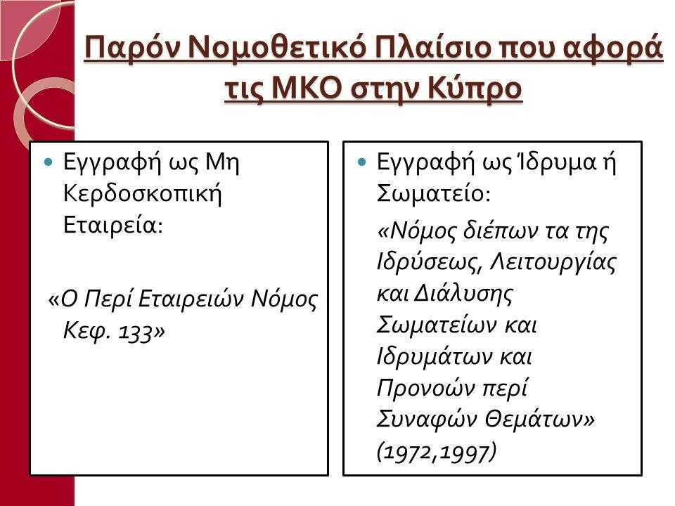 Παρόν Νομοθετικό Πλαίσιο που αφορά τις ΜΚΟ στην Κύπρο  Εγγραφή ως Μη Κερδοσκο π ική Εταιρεία : « Ο Περί Εταιρειών Νόμος Κεφ. 133»  Εγγραφή ως Ίδρυμα