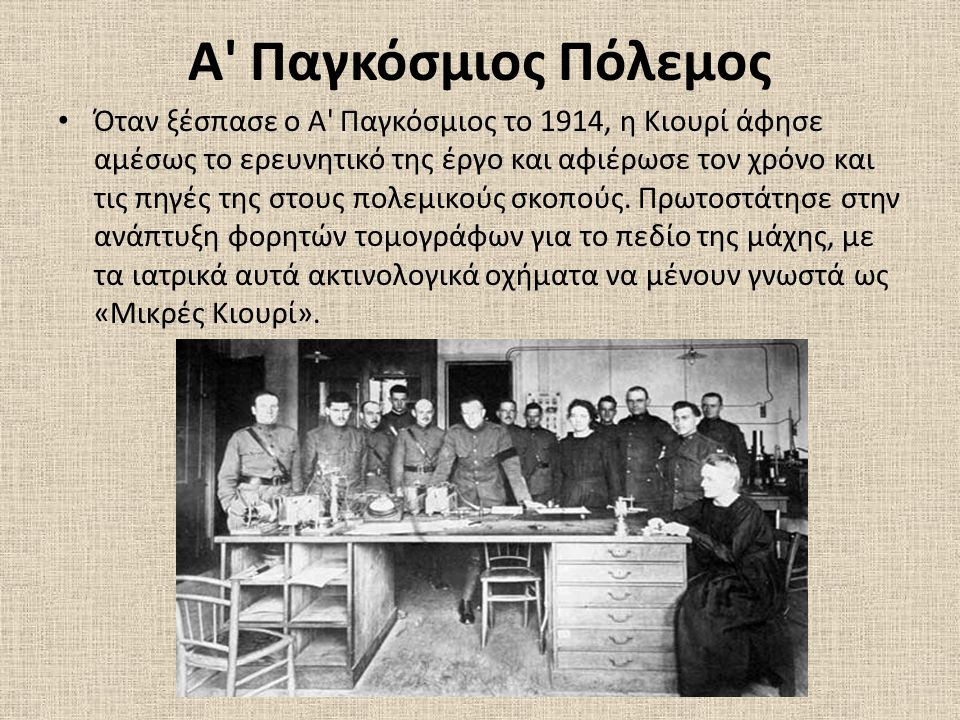 Α Παγκόσμιος Πόλεμος • Όταν ξέσπασε ο Α Παγκόσμιος το 1914, η Κιουρί άφησε αμέσως το ερευνητικό της έργο και αφιέρωσε τον χρόνο και τις πηγές της στους πολεμικούς σκοπούς.