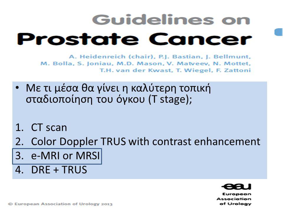 • Με τι μέσα θα γίνει η καλύτερη τοπική σταδιοποίηση του όγκου (T stage); 1.CT scan 2.Color Doppler TRUS with contrast enhancement 3.e-MRI or MRSI 4.DRE + TRUS