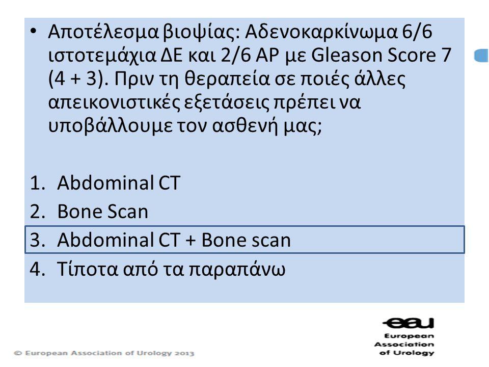 • Αποτέλεσμα βιοψίας: Αδενοκαρκίνωμα 6/6 ιστοτεμάχια ΔΕ και 2/6 ΑΡ με Gleason Score 7 (4 + 3). Πριν τη θεραπεία σε ποιές άλλες απεικονιστικές εξετάσει
