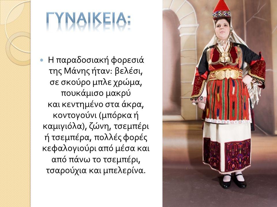  Η παραδοσιακή φορεσιά της Μάνης ήταν : βελέσι, σε σκούρο μπλε χρώμα, πουκάμισο μακρύ και κεντημένο στα άκρα, κοντογούνι ( μπόρκα ή καμιγιόλα ), ζώνη
