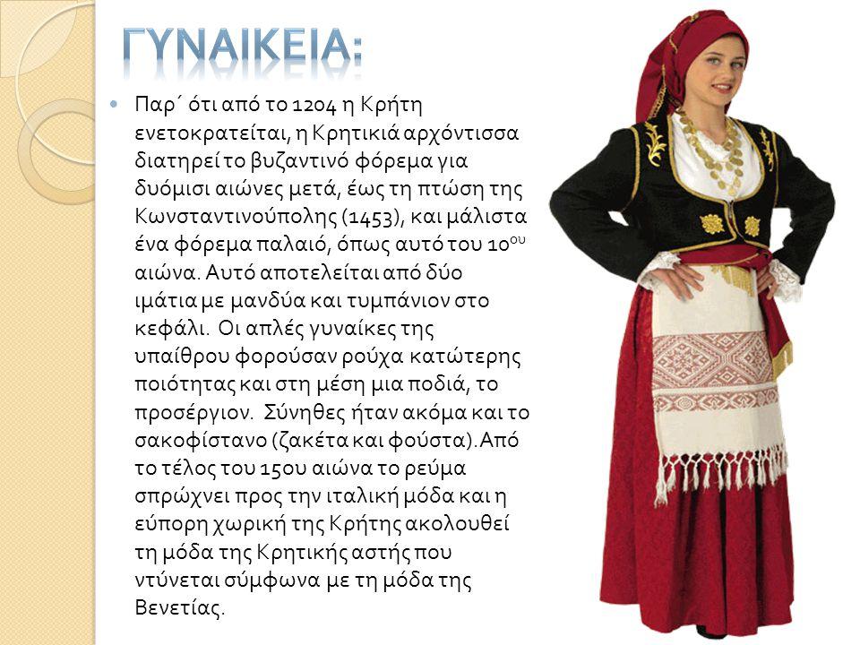  Παρ΄ ότι από το 1204 η Κρήτη ενετοκρατείται, η Κρητικιά αρχόντισσα διατηρεί το βυζαντινό φόρεμα για δυόμισι αιώνες μετά, έως τη πτώση της Κωνσταντιν