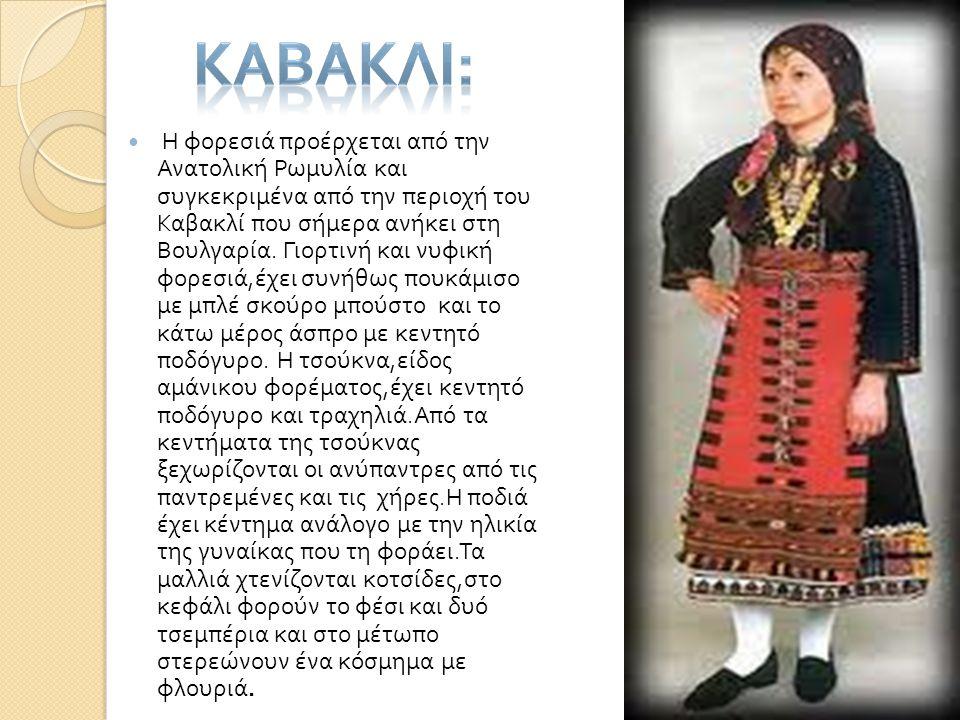  Η φορεσιά προέρχεται από την Ανατολική Ρωμυλία και συγκεκριμένα από την περιοχή του Καβακλί που σήμερα ανήκει στη Βουλγαρία. Γιορτινή και νυφική φορ
