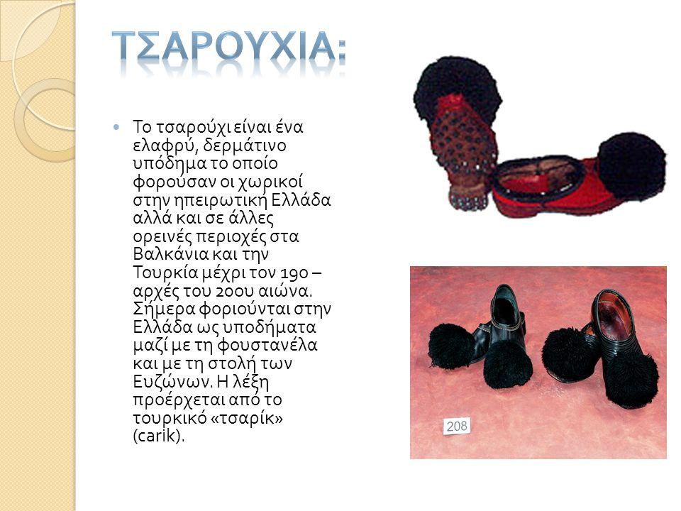  Το τσαρούχι είναι ένα ελαφρύ, δερμάτινο υπόδημα το οποίο φορούσαν οι χωρικοί στην ηπειρωτική Ελλάδα αλλά και σε άλλες ορεινές περιοχές στα Βαλκάνια