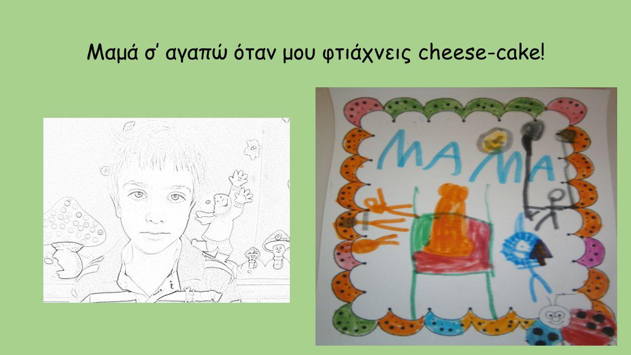 Μαμά σ' αγαπώ όταν μου φτιάχνεις cheese-cake!