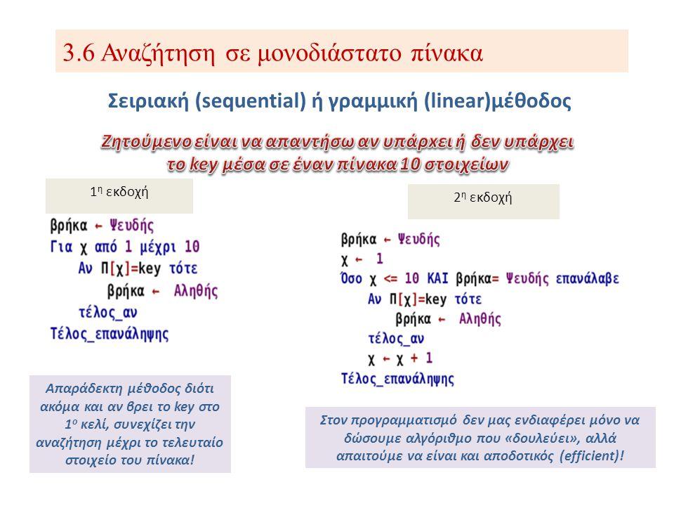 3.6 Αναζήτηση σε μονοδιάστατο πίνακα Σειριακή (sequential) ή γραμμική (linear)μέθοδος Ο αλγόριθμος δουλεύει για πίνακες ακεραίων, πραγματικών ή χαρακτήρων; 3 η εκδοχή Μπορώ να αποφύγω τη χρήση της έξτρα μεταβλητής pos; 4 η εκδοχή Αν το key υπάρχει πολλές φορές μέσα στον πίνακα;