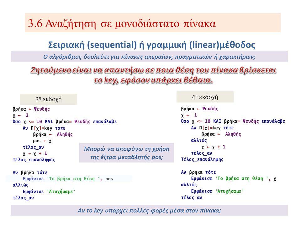 3.6 Αναζήτηση σε μονοδιάστατο πίνακα Σειριακή (sequential) ή γραμμική (linear)μέθοδος Γιατί ο αλγόριθμος της σειριακής αναζήτησης δεν δουλεύει αποδοτικά για ταξινομημένους πίνακες; Δεν δουλεύει αποδοτικά, διότι αν το key δεν υπάρχει μέσα στον πίνακα, ο αλγόριθμός μας θα ψάξει μέχρι και το τελευταίο κελί, μην αξιοποιώντας έτσι την ιδιότητα του ταξινομημένου πίνακα!!.